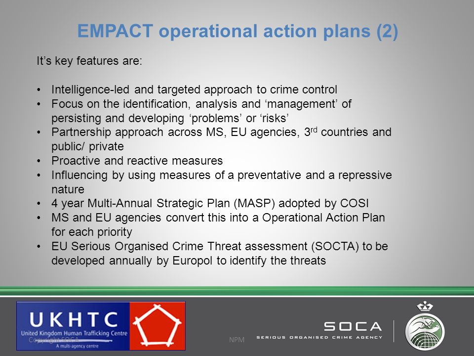 Europol SOCTA 2013 Nine key SOC threats proposed THB is a recommended priority OCGs involved in the trafficking of EU and non-EU victims within the EU THB for labour exploitation a recognised increased threat SOCTA will inform COSI EU Policy Cycle 2013-2017 COSI will develop strategic objectives and MASP This will inform the 2014 operational action plan Europol Focal Point Phoenix and analysis of intelligence is key Joint investigation through Eurojust is key Copyright SOCAPROTECTIVE MARKING © Copyright SOCA Copyright SOCANPM