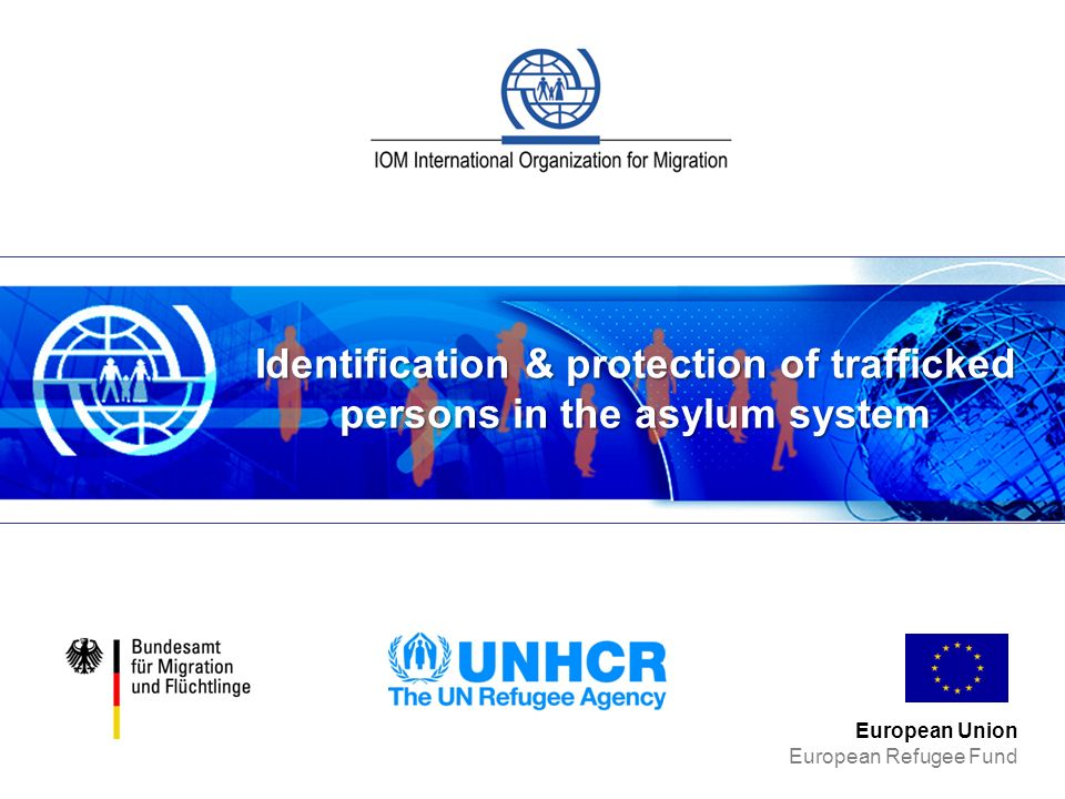 Identification & protection of trafficked persons in the asylum system European Union European Refugee Fund