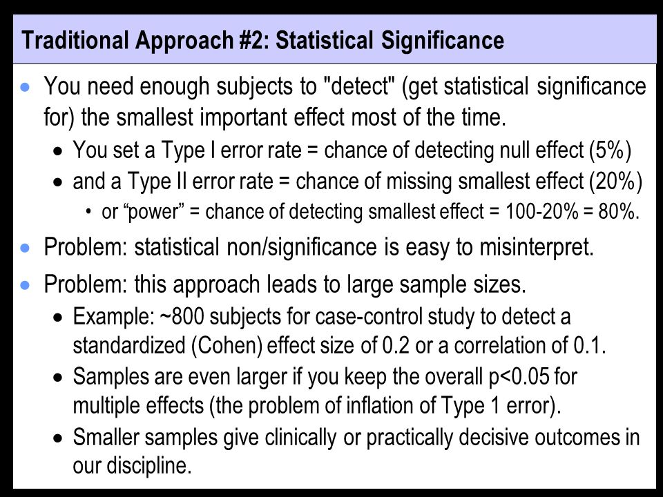 Traditional Approach #2: Statistical Significance You need enough subjects to detect (get statistical significance for) the smallest important effect most of the time.