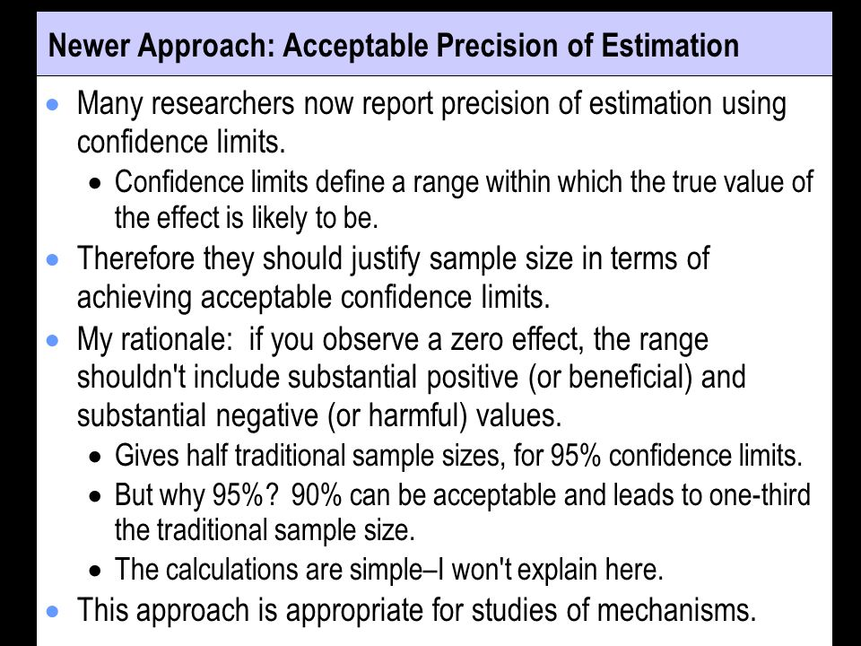 Newer Approach: Acceptable Precision of Estimation Many researchers now report precision of estimation using confidence limits. Confidence limits defi