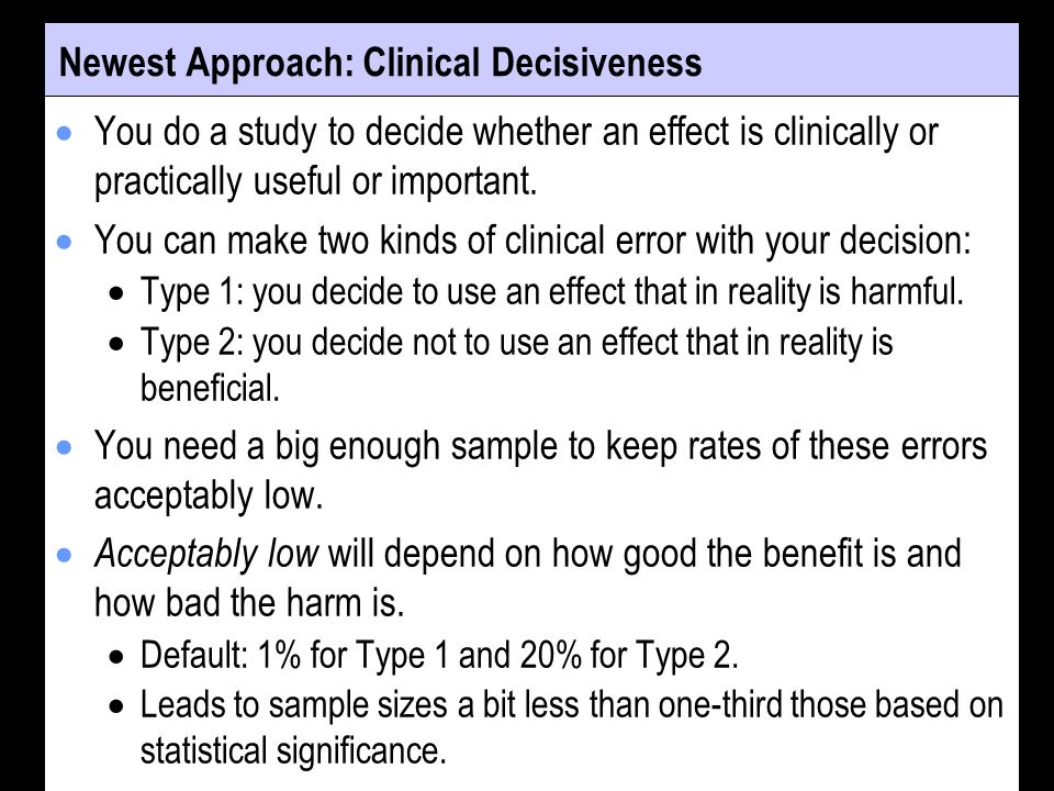 Newest Approach: Clinical Decisiveness You do a study to decide whether an effect is clinically or practically useful or important. You can make two k