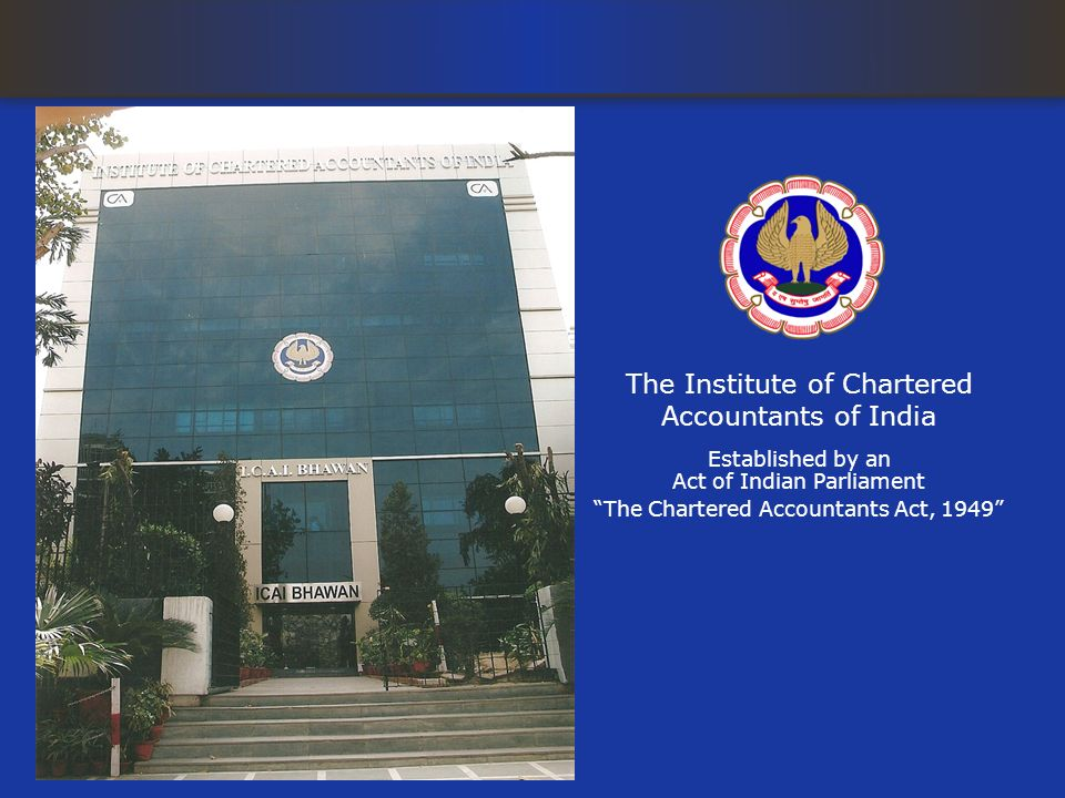 The Institute of Chartered Accountants of India Established by an Act of Indian Parliament The Chartered Accountants Act, 1949