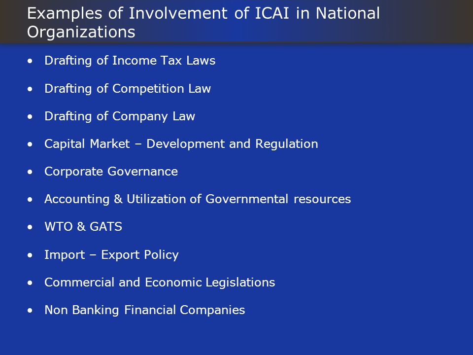 Examples of Involvement of ICAI in National Organizations Drafting of Income Tax Laws Drafting of Competition Law Drafting of Company Law Capital Market – Development and Regulation Corporate Governance Accounting & Utilization of Governmental resources WTO & GATS Import – Export Policy Commercial and Economic Legislations Non Banking Financial Companies