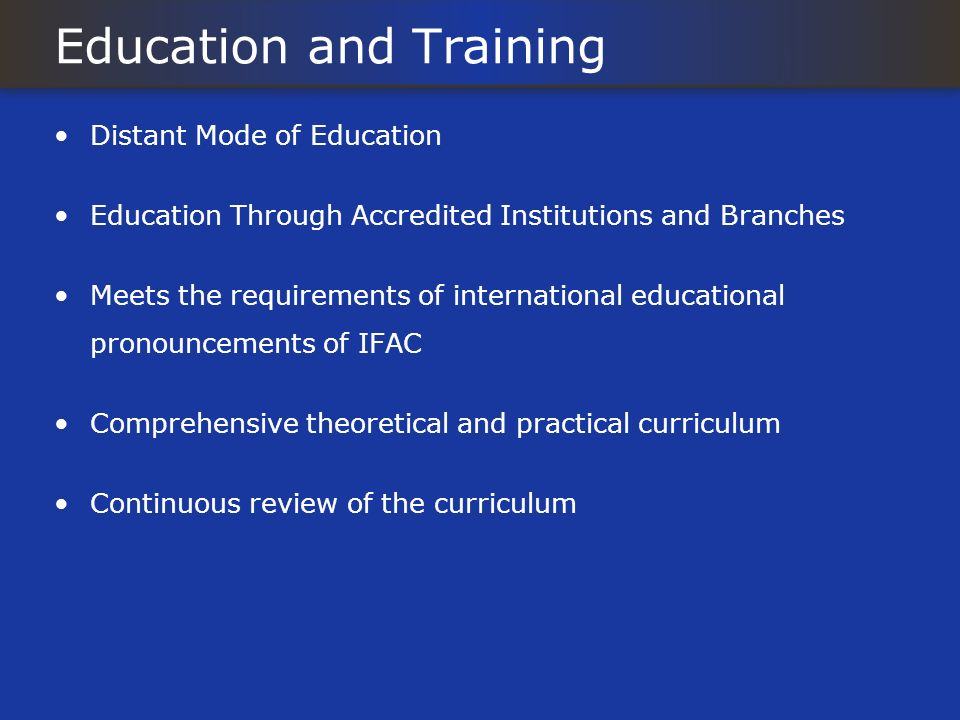 Education and Training Distant Mode of Education Education Through Accredited Institutions and Branches Meets the requirements of international educational pronouncements of IFAC Comprehensive theoretical and practical curriculum Continuous review of the curriculum