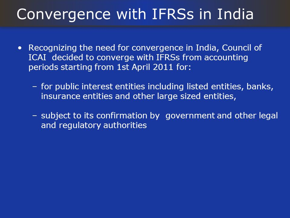 Convergence with IFRSs in India Recognizing the need for convergence in India, Council of ICAI decided to converge with IFRSs from accounting periods starting from 1st April 2011 for: –for public interest entities including listed entities, banks, insurance entities and other large sized entities, –subject to its confirmation by government and other legal and regulatory authorities