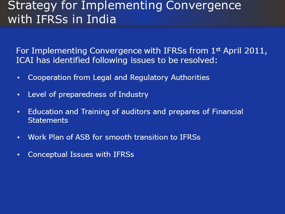 Strategy for Implementing Convergence with IFRSs in India For Implementing Convergence with IFRSs from 1 st April 2011, ICAI has identified following issues to be resolved: Cooperation from Legal and Regulatory Authorities Level of preparedness of Industry Education and Training of auditors and prepares of Financial Statements Work Plan of ASB for smooth transition to IFRSs Conceptual Issues with IFRSs