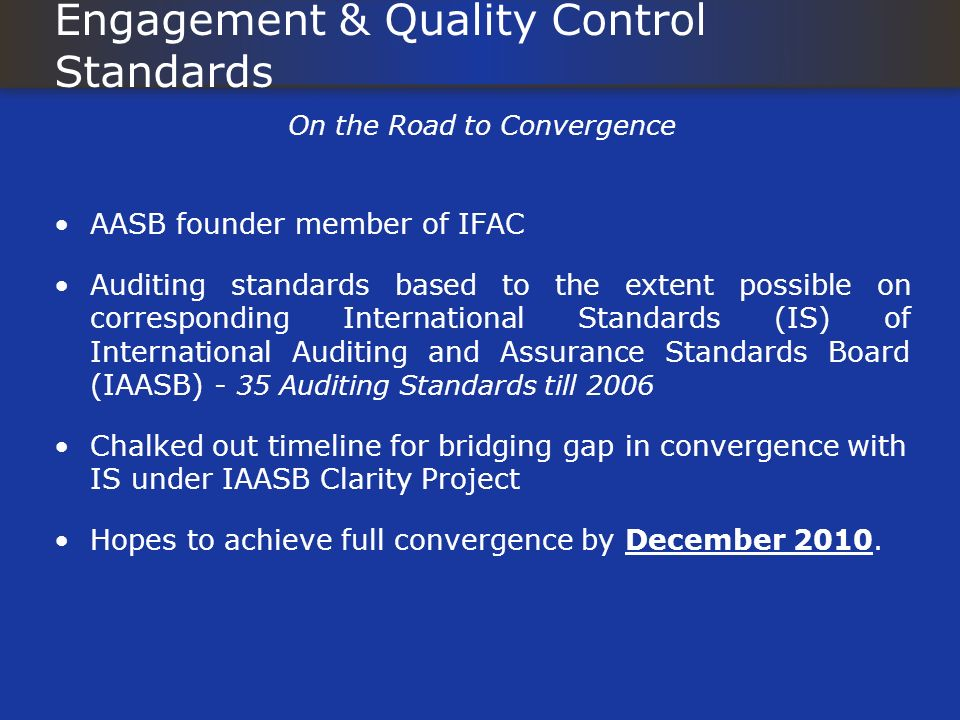 Engagement & Quality Control Standards On the Road to Convergence AASB founder member of IFAC Auditing standards based to the extent possible on corresponding International Standards (IS) of International Auditing and Assurance Standards Board (IAASB) - 35 Auditing Standards till 2006 Chalked out timeline for bridging gap in convergence with IS under IAASB Clarity Project Hopes to achieve full convergence by December 2010.