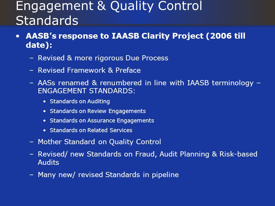 Engagement & Quality Control Standards AASBs response to IAASB Clarity Project (2006 till date): –Revised & more rigorous Due Process –Revised Framework & Preface –AASs renamed & renumbered in line with IAASB terminology – ENGAGEMENT STANDARDS: Standards on Auditing Standards on Review Engagements Standards on Assurance Engagements Standards on Related Services –Mother Standard on Quality Control –Revised/ new Standards on Fraud, Audit Planning & Risk-based Audits –Many new/ revised Standards in pipeline