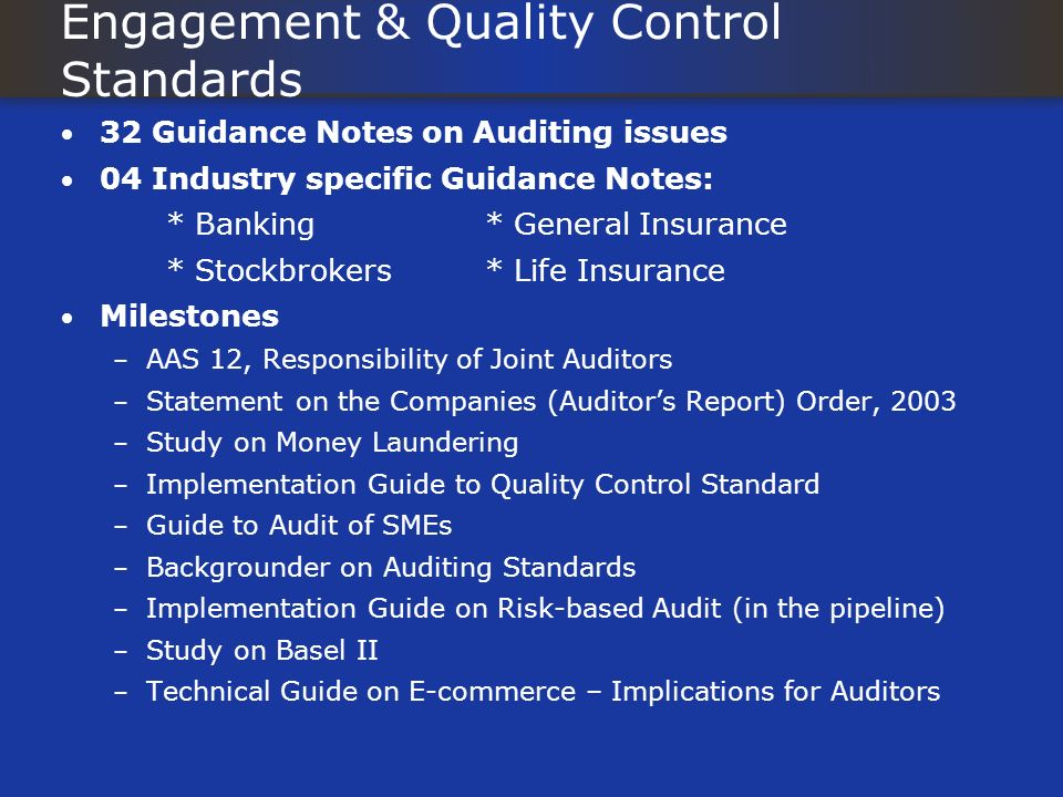 Engagement & Quality Control Standards 32 Guidance Notes on Auditing issues 04 Industry specific Guidance Notes: * Banking* General Insurance * Stockbrokers* Life Insurance Milestones – AAS 12, Responsibility of Joint Auditors – Statement on the Companies (Auditors Report) Order, 2003 – Study on Money Laundering – Implementation Guide to Quality Control Standard – Guide to Audit of SMEs – Backgrounder on Auditing Standards – Implementation Guide on Risk-based Audit (in the pipeline) – Study on Basel II – Technical Guide on E-commerce – Implications for Auditors