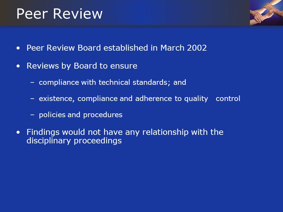 Peer Review Peer Review Board established in March 2002 Reviews by Board to ensure –compliance with technical standards; and –existence, compliance and adherence to quality control –policies and procedures Findings would not have any relationship with the disciplinary proceedings