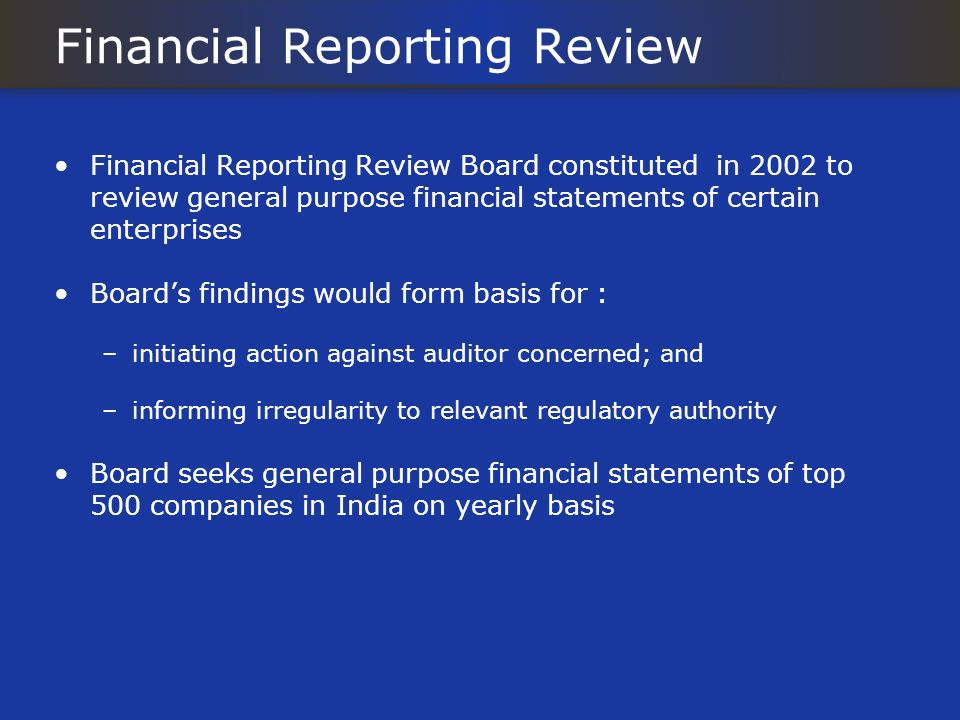 Financial Reporting Review Financial Reporting Review Board constituted in 2002 to review general purpose financial statements of certain enterprises Boards findings would form basis for : –initiating action against auditor concerned; and –informing irregularity to relevant regulatory authority Board seeks general purpose financial statements of top 500 companies in India on yearly basis