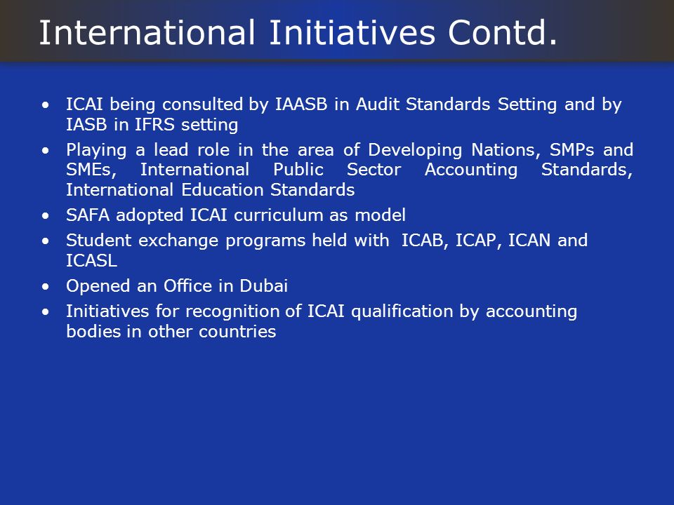 International Initiatives Contd. ICAI being consulted by IAASB in Audit Standards Setting and by IASB in IFRS setting Playing a lead role in the area