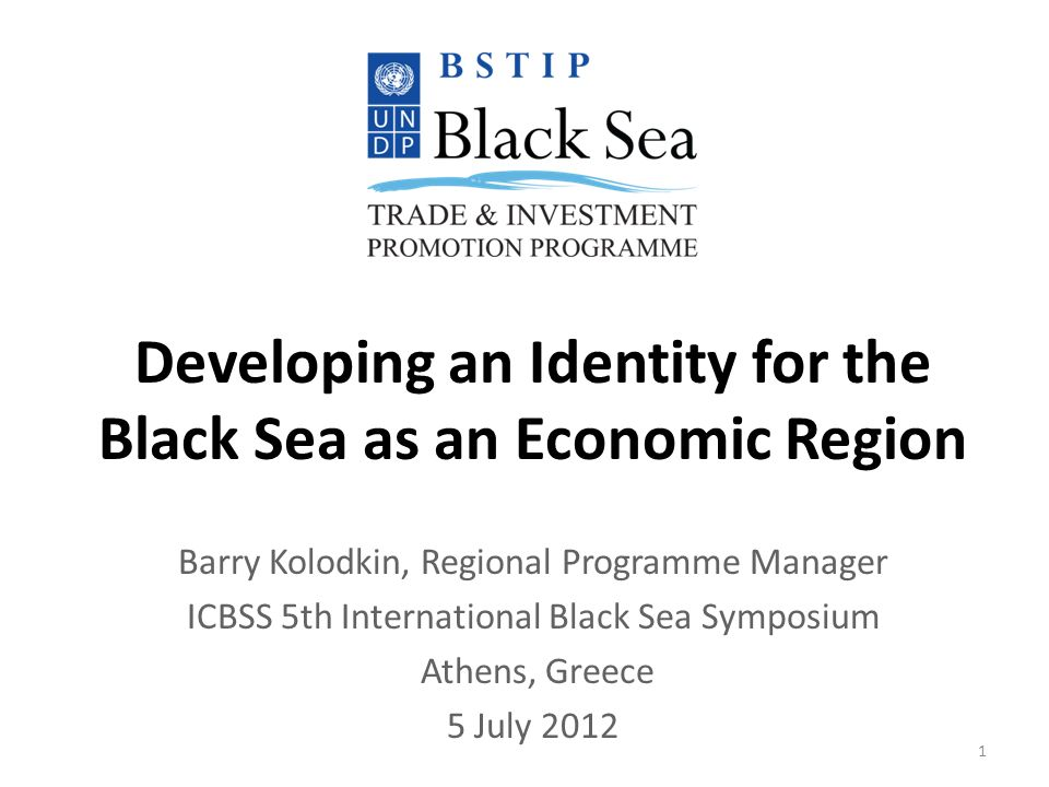 Developing an Identity for the Black Sea as an Economic Region Barry Kolodkin, Regional Programme Manager ICBSS 5th International Black Sea Symposium Athens, Greece 5 July 2012 1