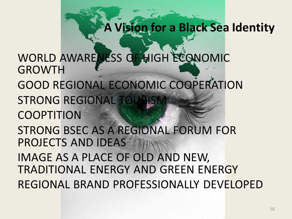 A Vision for a Black Sea Identity WORLD AWARENESS OF HIGH ECONOMIC GROWTH GOOD REGIONAL ECONOMIC COOPERATION STRONG REGIONAL TOURISM COOPTITION STRONG BSEC AS A REGIONAL FORUM FOR PROJECTS AND IDEAS IMAGE AS A PLACE OF OLD AND NEW, TRADITIONAL ENERGY AND GREEN ENERGY REGIONAL BRAND PROFESSIONALLY DEVELOPED 18