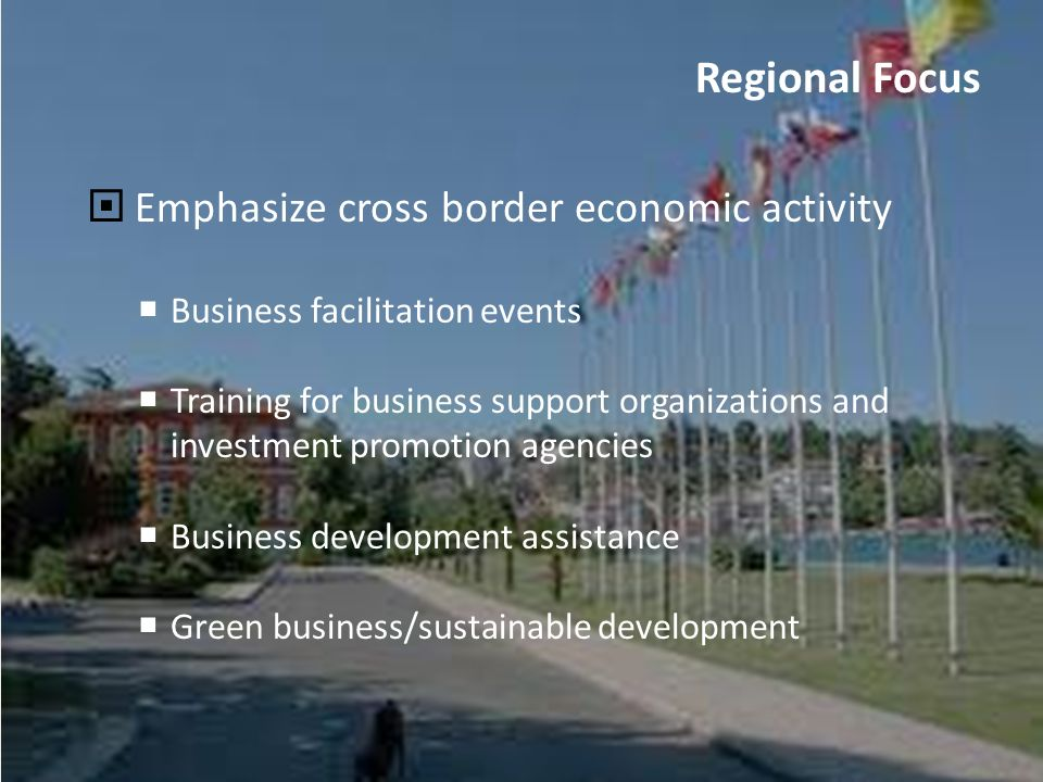 3 Emphasize cross border economic activity Business facilitation events Training for business support organizations and investment promotion agencies Business development assistance Green business/sustainable development Regional Focus