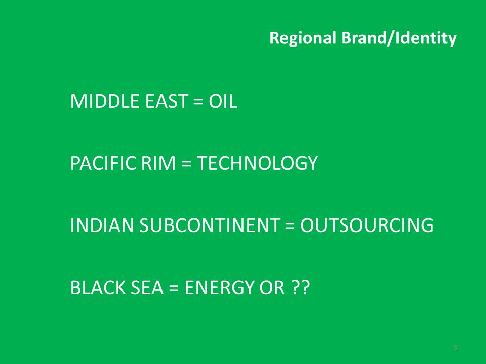 Regional Brand/Identity MIDDLE EAST = OIL PACIFIC RIM = TECHNOLOGY INDIAN SUBCONTINENT = OUTSOURCING BLACK SEA = ENERGY OR .