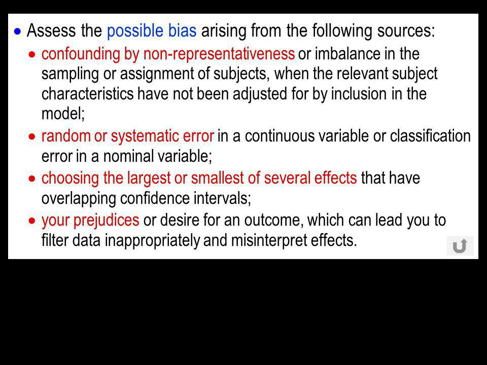 Assess the possible bias arising from the following sources: confounding by non-representativeness or imbalance in the sampling or assignment of subjects, when the relevant subject characteristics have not been adjusted for by inclusion in the model; random or systematic error in a continuous variable or classification error in a nominal variable; choosing the largest or smallest of several effects that have overlapping confidence intervals; your prejudices or desire for an outcome, which can lead you to filter data inappropriately and misinterpret effects.