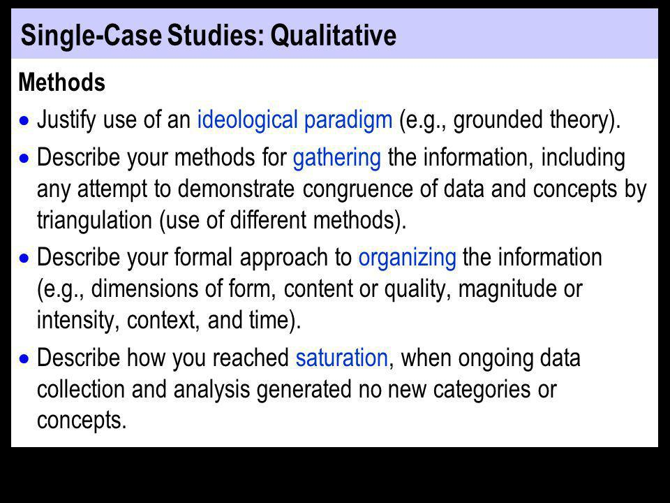 Single-Case Studies: Qualitative Methods Justify use of an ideological paradigm (e.g., grounded theory).