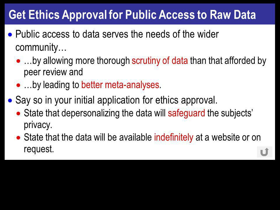 Get Ethics Approval for Public Access to Raw Data Public access to data serves the needs of the wider community… …by allowing more thorough scrutiny of data than that afforded by peer review and …by leading to better meta-analyses.