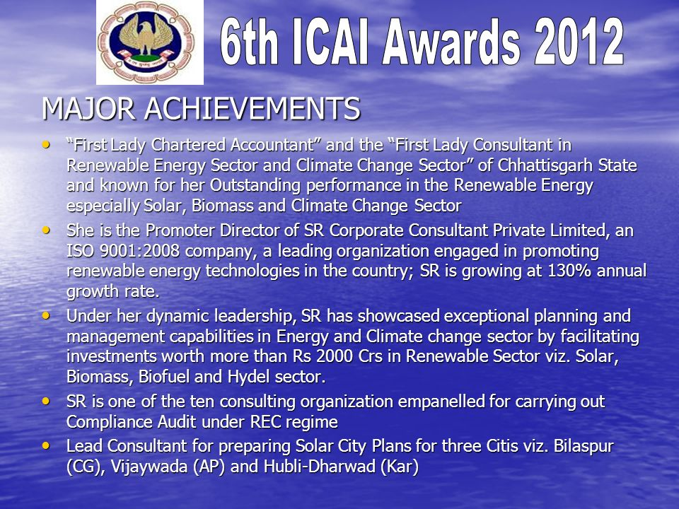 MAJOR ACHIEVEMENTS First Lady Chartered Accountant and the First Lady Consultant in Renewable Energy Sector and Climate Change Sector of Chhattisgarh State and known for her Outstanding performance in the Renewable Energy especially Solar, Biomass and Climate Change Sector First Lady Chartered Accountant and the First Lady Consultant in Renewable Energy Sector and Climate Change Sector of Chhattisgarh State and known for her Outstanding performance in the Renewable Energy especially Solar, Biomass and Climate Change Sector She is the Promoter Director of SR Corporate Consultant Private Limited, an ISO 9001:2008 company, a leading organization engaged in promoting renewable energy technologies in the country; SR is growing at 130% annual growth rate.