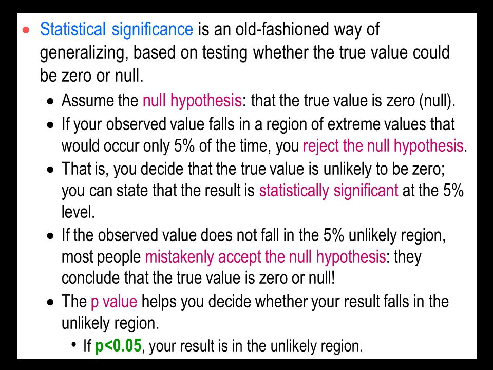 Statistical significance is an old-fashioned way of generalizing, based on testing whether the true value could be zero or null. Assume the null hypot