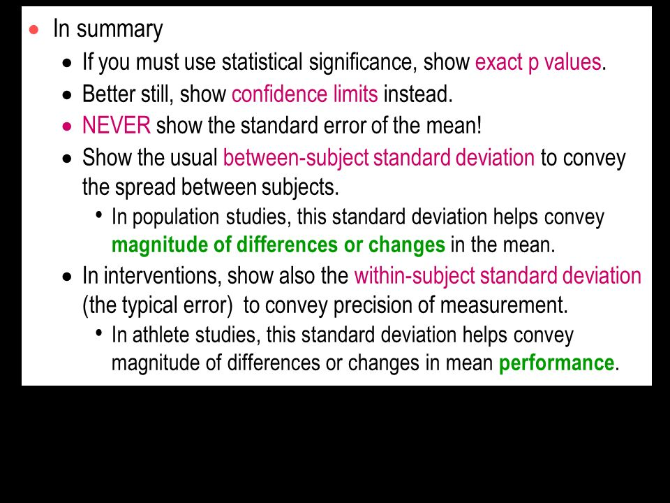 In summary If you must use statistical significance, show exact p values. Better still, show confidence limits instead. NEVER show the standard error