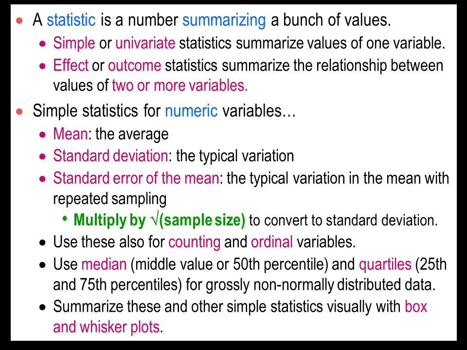 A statistic is a number summarizing a bunch of values. Simple or univariate statistics summarize values of one variable. Effect or outcome statistics