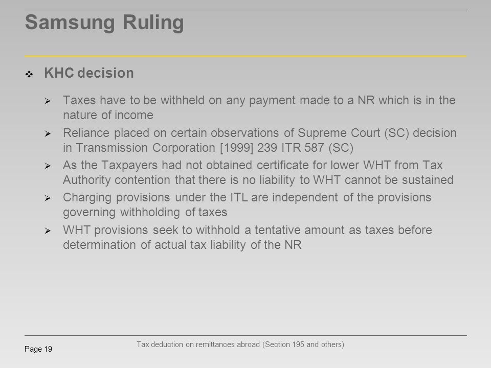 Tax deduction on remittances abroad (Section 195 and others) Page 19 Samsung Ruling KHC decision Taxes have to be withheld on any payment made to a NR