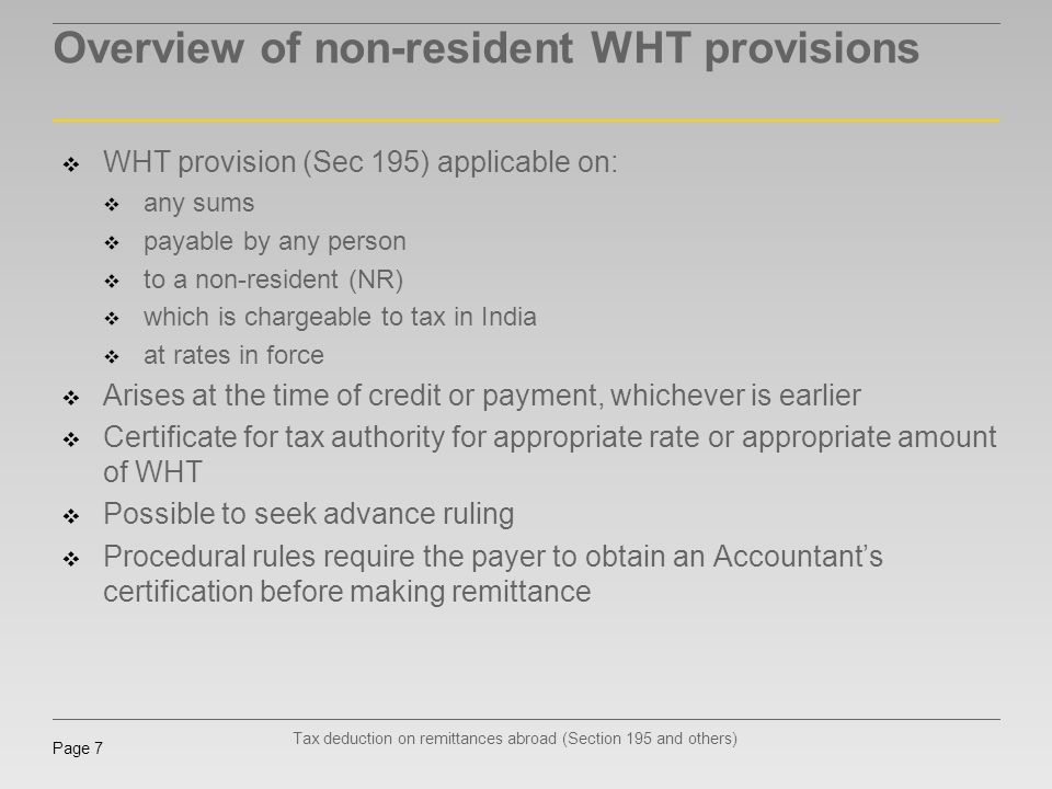 Tax deduction on remittances abroad (Section 195 and others) Page 7 Overview of non-resident WHT provisions WHT provision (Sec 195) applicable on: any
