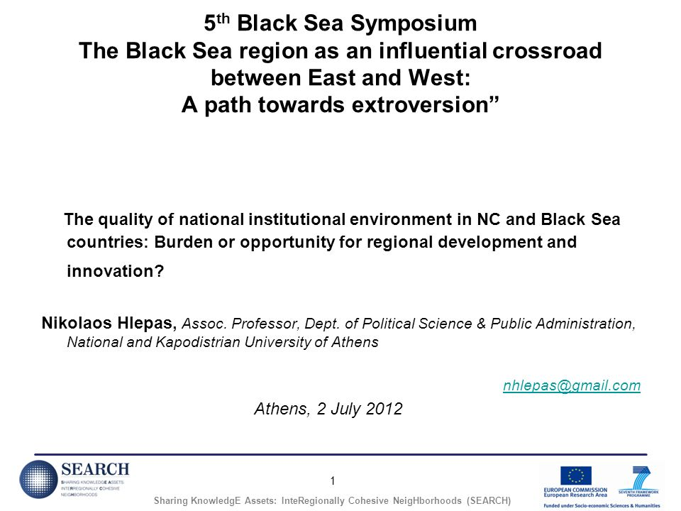1 Sharing KnowledgE Assets: InteRegionally Cohesive NeigHborhoods (SEARCH) 5 th Black Sea Symposium The Black Sea region as an influential crossroad between East and West: A path towards extroversion The quality of national institutional environment in NC and Black Sea countries: Burden or opportunity for regional development and innovation.