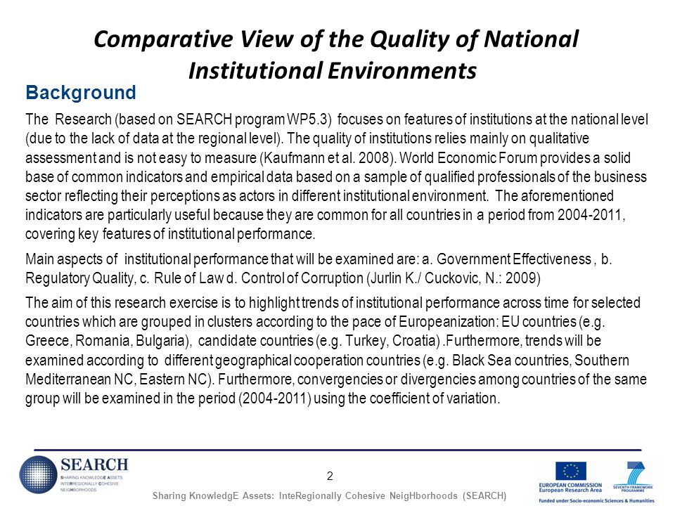 2 Sharing KnowledgE Assets: InteRegionally Cohesive NeigHborhoods (SEARCH) Comparative View of the Quality of National Institutional Environments Background The Research (based on SEARCH program WP5.3) focuses on features of institutions at the national level (due to the lack of data at the regional level).