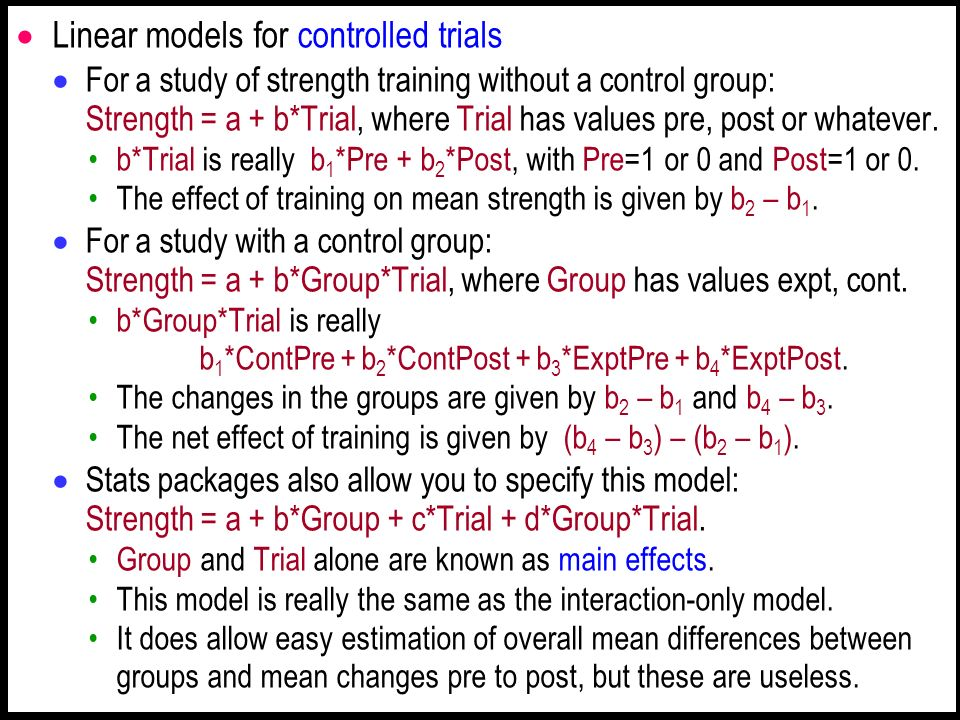 Linear models for controlled trials For a study of strength training without a control group: Strength = a + b*Trial, where Trial has values pre, post or whatever.