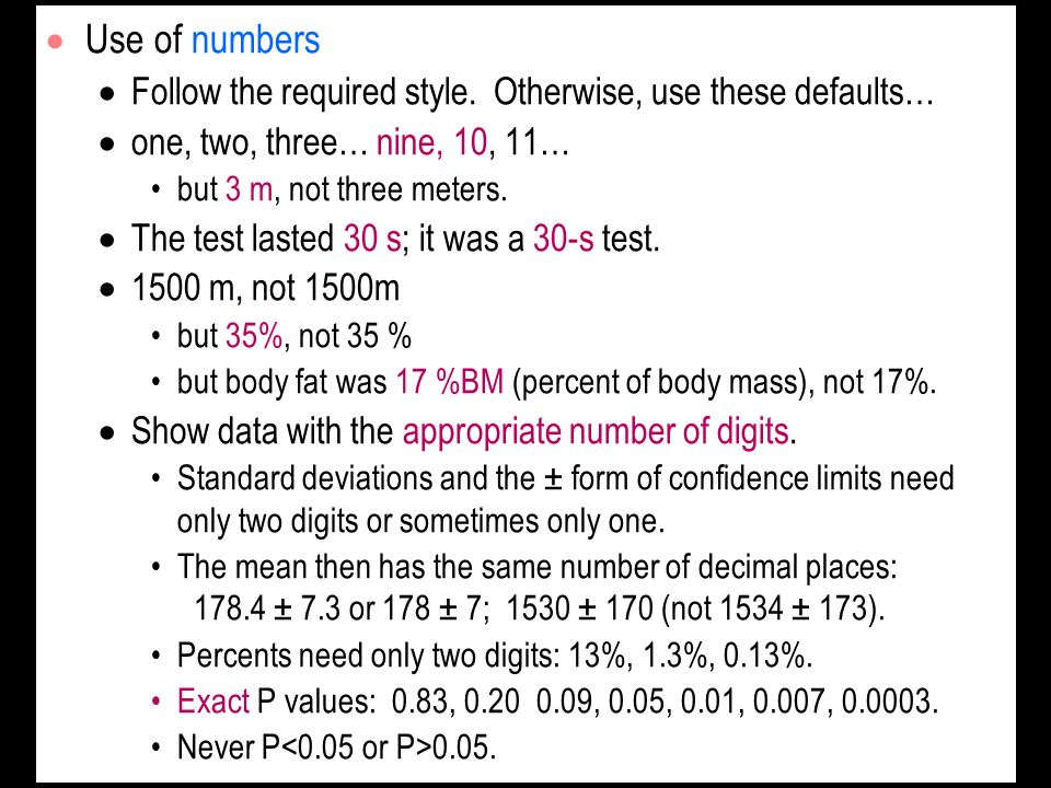 Use of numbers Follow the required style. Otherwise, use these defaults… one, two, three… nine, 10, 11… but 3 m, not three meters. The test lasted 30