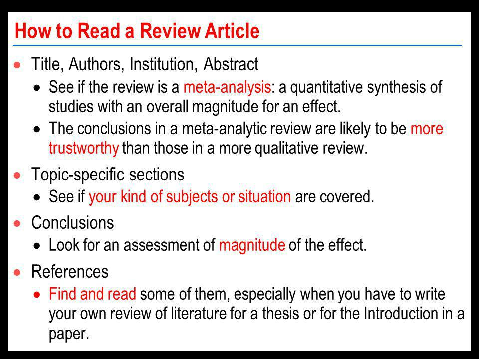 How to Read a Review Article Title, Authors, Institution, Abstract See if the review is a meta-analysis: a quantitative synthesis of studies with an overall magnitude for an effect.