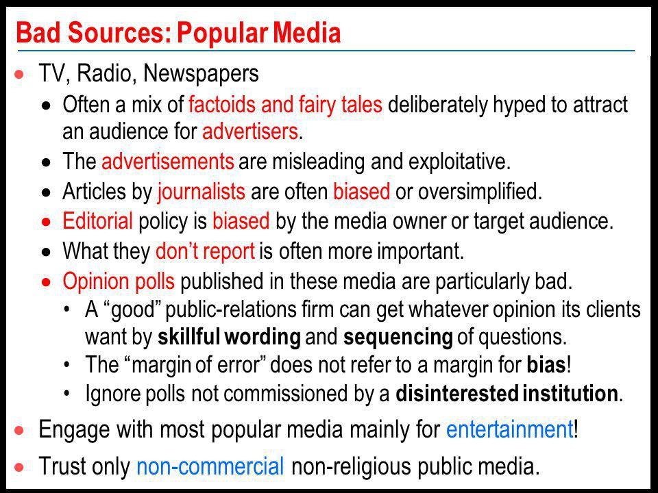 Bad Sources: Popular Media TV, Radio, Newspapers Often a mix of factoids and fairy tales deliberately hyped to attract an audience for advertisers.