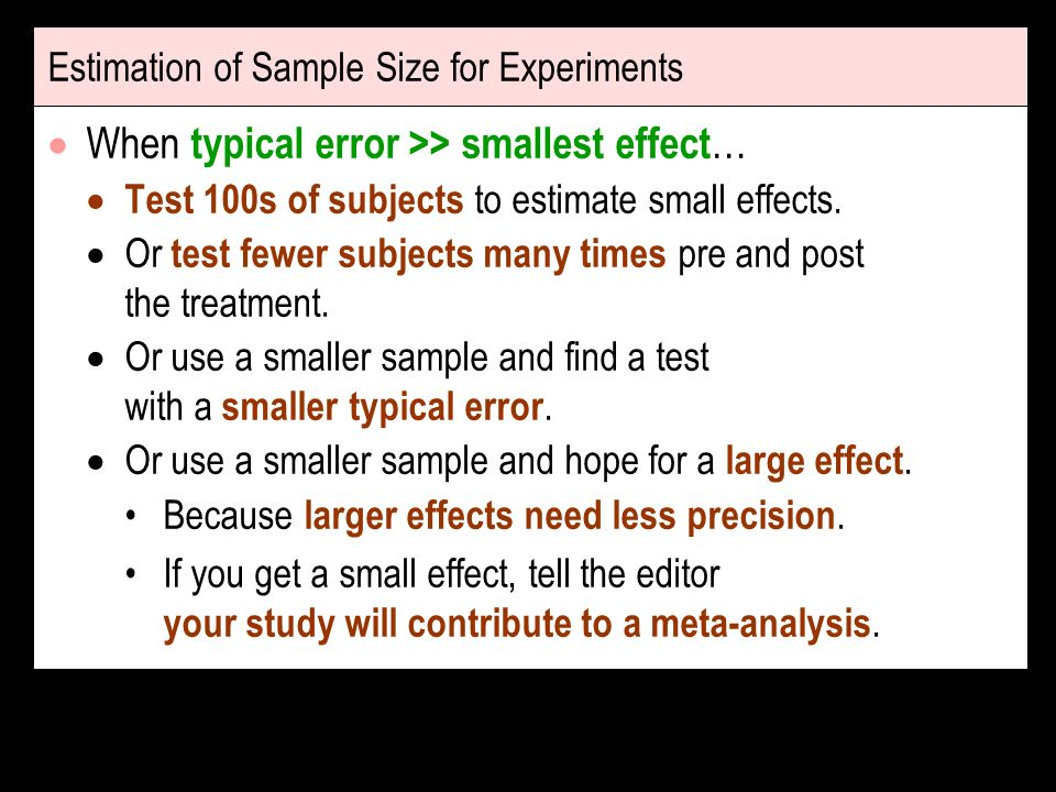 Estimation of Sample Size for Experiments When typical error >> smallest effect … Test 100s of subjects to estimate small effects. Or test fewer subje