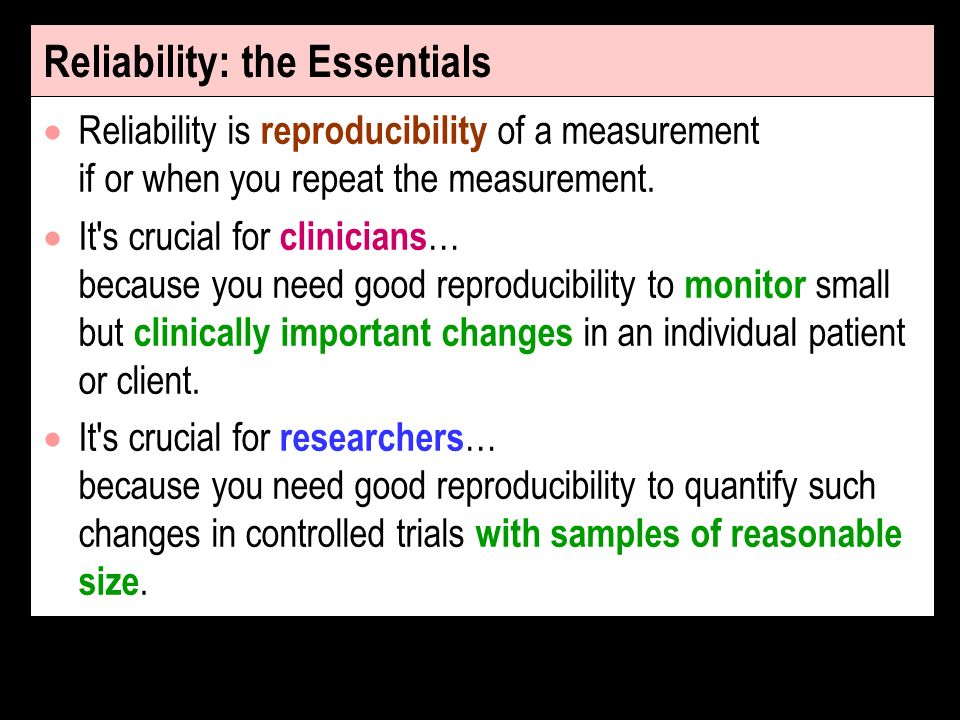 Reliability: the Essentials Reliability is reproducibility of a measurement if or when you repeat the measurement.