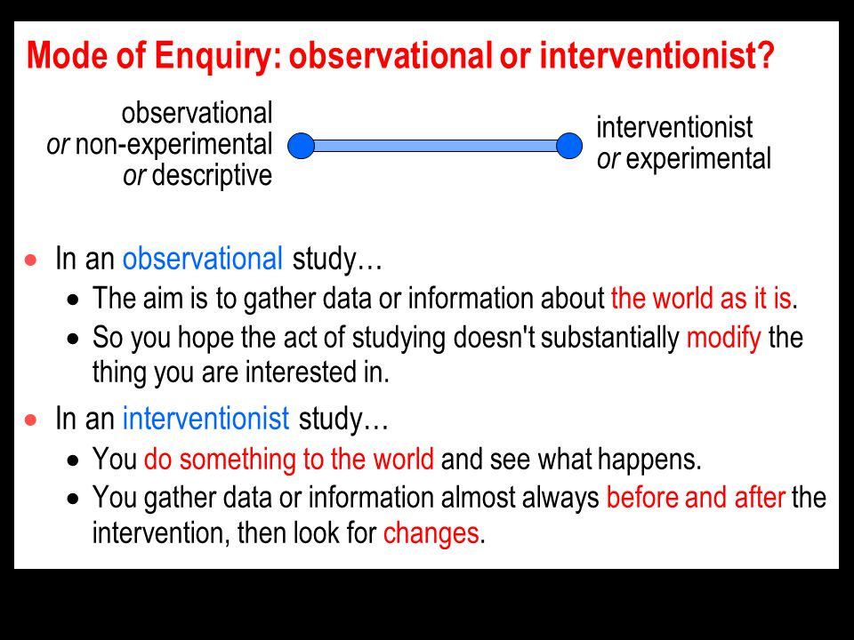 Mode of Enquiry: observational or interventionist.