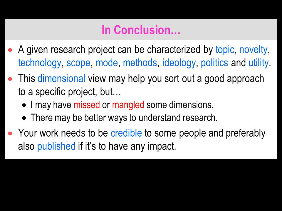 In Conclusion… A given research project can be characterized by topic, novelty, technology, scope, mode, methods, ideology, politics and utility.