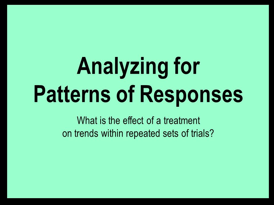 Analyzing for Patterns of Responses What is the effect of a treatment on trends within repeated sets of trials?
