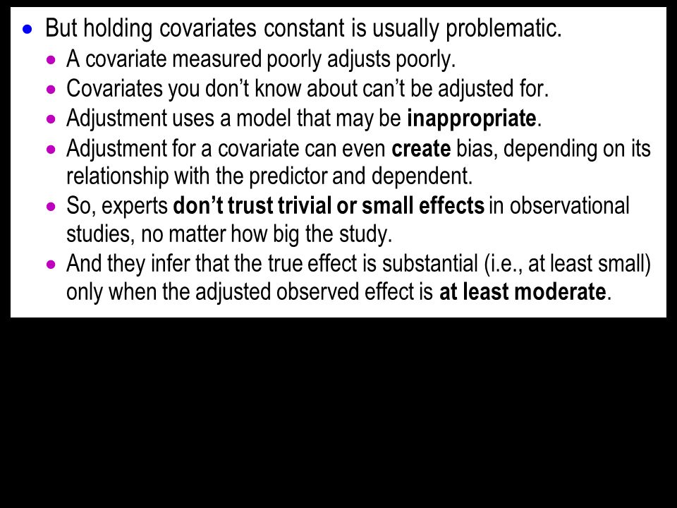 But holding covariates constant is usually problematic. A covariate measured poorly adjusts poorly. Covariates you dont know about cant be adjusted fo
