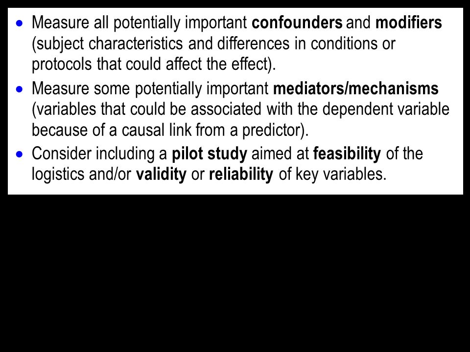 Measure all potentially important confounders and modifiers (subject characteristics and differences in conditions or protocols that could affect the effect).