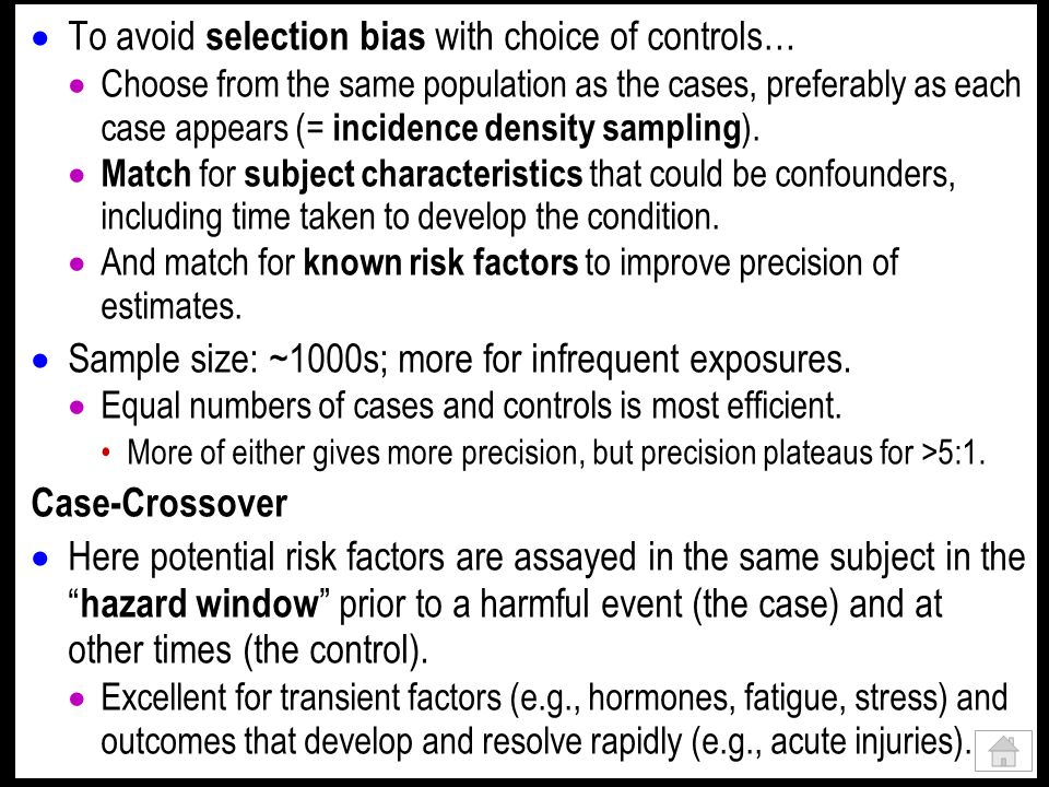 To avoid selection bias with choice of controls… Choose from the same population as the cases, preferably as each case appears (= incidence density sampling ).