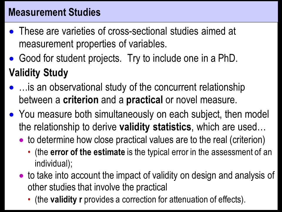 Measurement Studies These are varieties of cross-sectional studies aimed at measurement properties of variables.