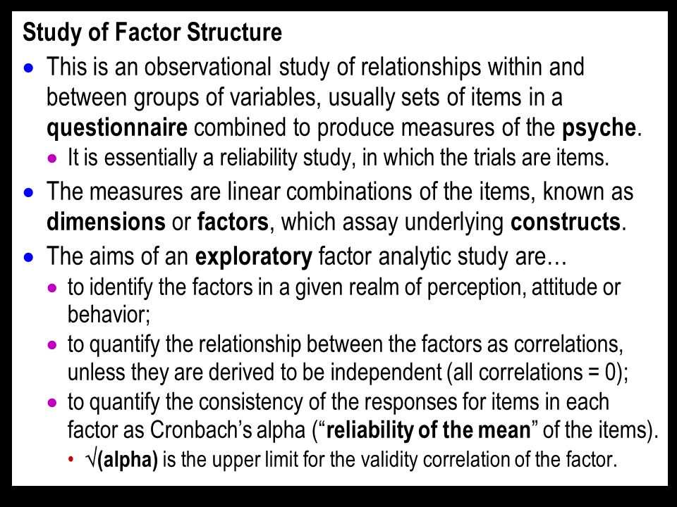Study of Factor Structure This is an observational study of relationships within and between groups of variables, usually sets of items in a questionnaire combined to produce measures of the psyche.