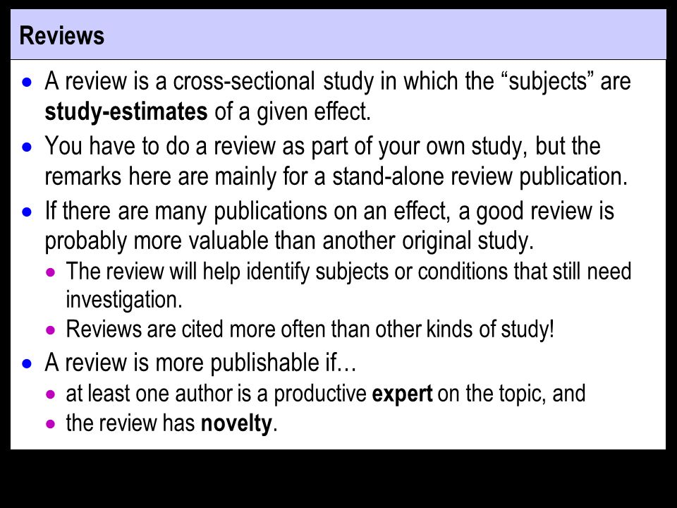 Reviews A review is a cross-sectional study in which the subjects are study-estimates of a given effect. You have to do a review as part of your own s