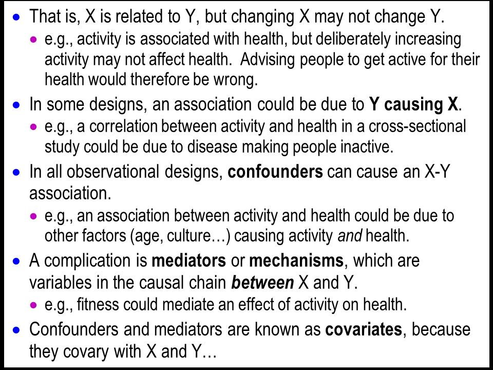 That is, X is related to Y, but changing X may not change Y. e.g., activity is associated with health, but deliberately increasing activity may not af