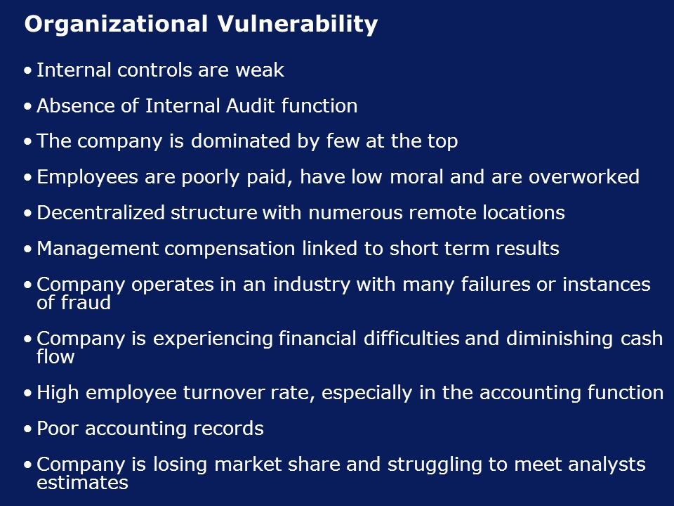 Organizational Vulnerability Internal controls are weak Absence of Internal Audit function The company is dominated by few at the top Employees are poorly paid, have low moral and are overworked Decentralized structure with numerous remote locations Management compensation linked to short term results Company operates in an industry with many failures or instances of fraud Company is experiencing financial difficulties and diminishing cash flow High employee turnover rate, especially in the accounting function Poor accounting records Company is losing market share and struggling to meet analysts estimates