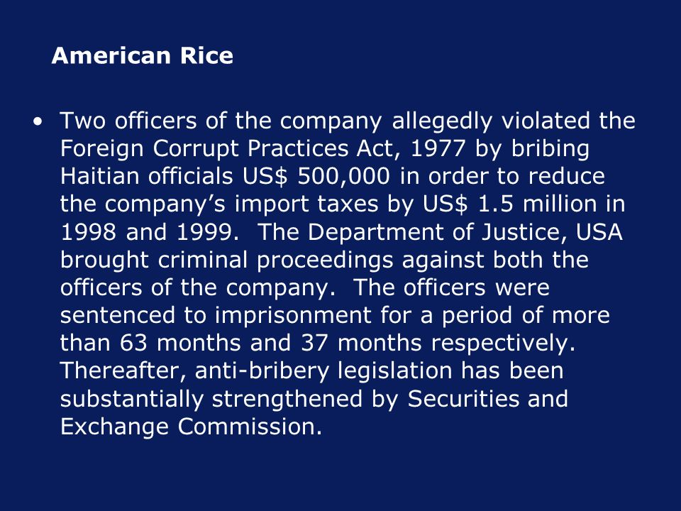 American Rice Two officers of the company allegedly violated the Foreign Corrupt Practices Act, 1977 by bribing Haitian officials US$ 500,000 in order to reduce the companys import taxes by US$ 1.5 million in 1998 and 1999.