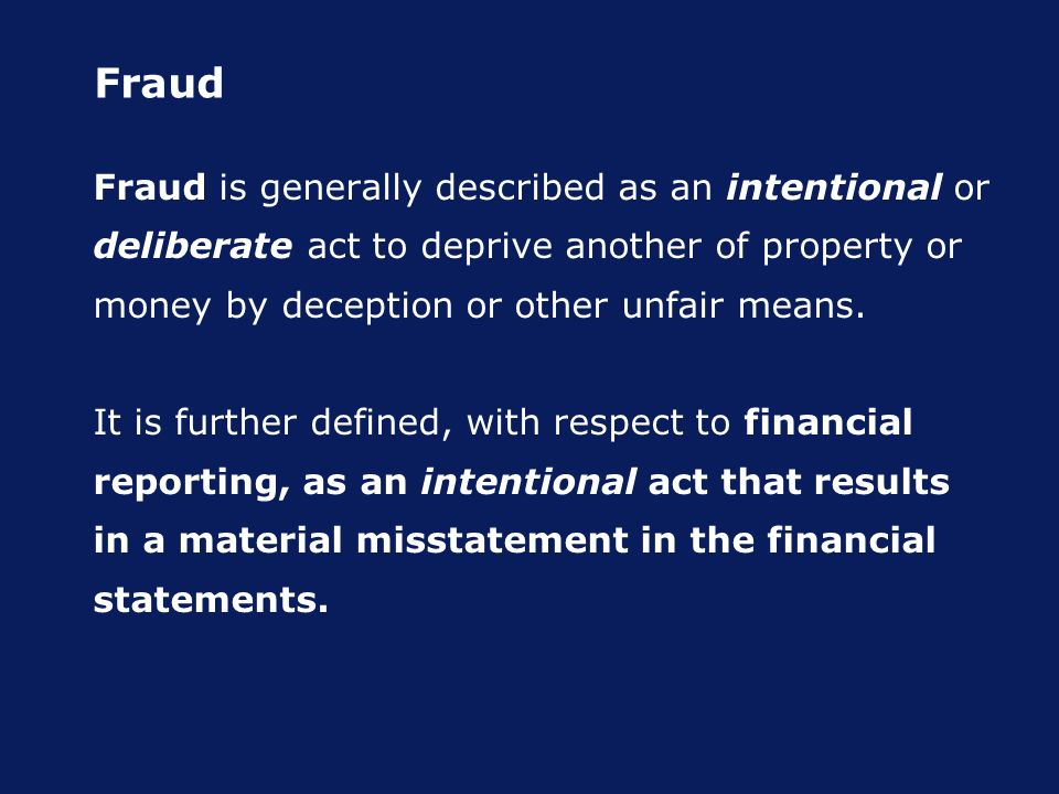 Fraud Fraud is generally described as an intentional or deliberate act to deprive another of property or money by deception or other unfair means.